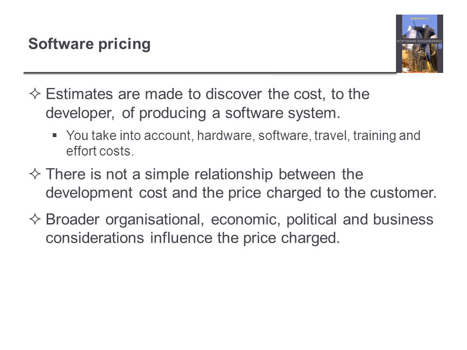 Software pricing Estimates are made to discover the cost, to the developer, of producing a software system.