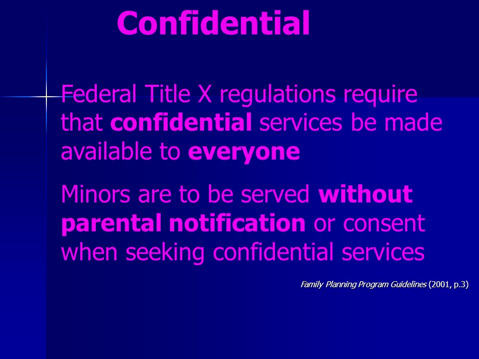 Confidential Federal Title X regulations require that confidential services be made available to everyone Minors are to be served without parental not