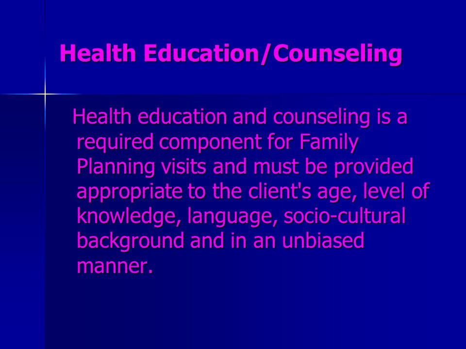 Health Education/Counseling Health education and counseling is a required component for Family Planning visits and must be provided appropriate to the