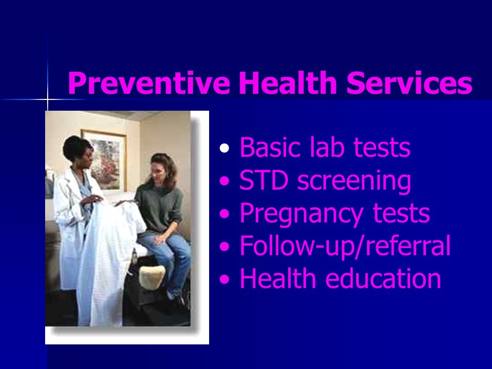Basic lab tests STD screening Pregnancy tests Follow-up/referral Health education Preventive Health Services