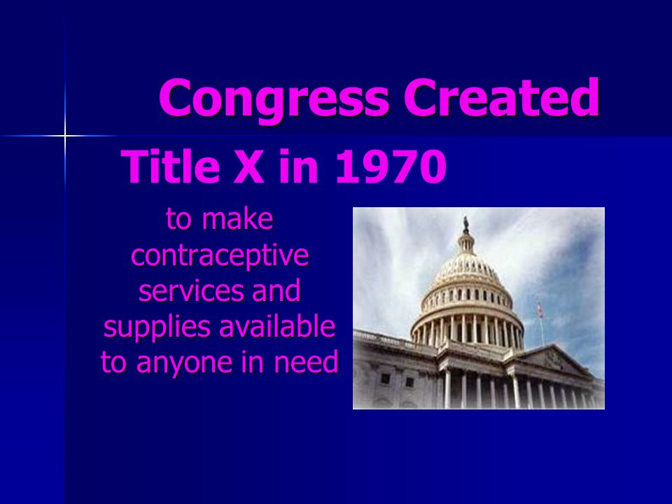 Congress Created Congress Created to make contraceptive services and supplies available to anyone in need Title X in 1970