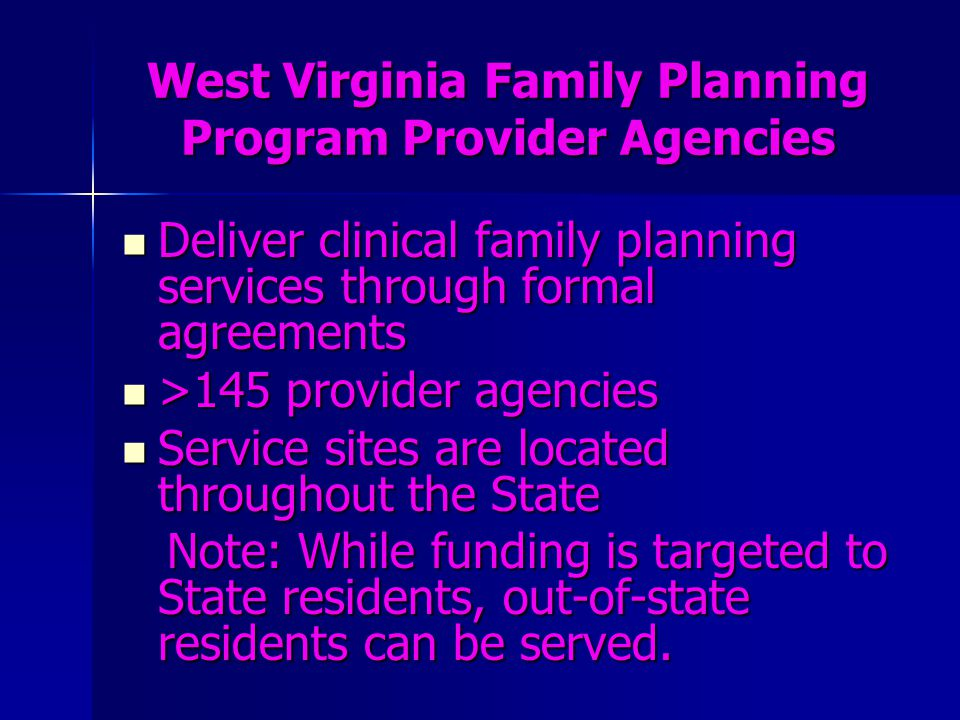 West Virginia Family Planning Program Provider Agencies Deliver clinical family planning services through formal agreements Deliver clinical family pl