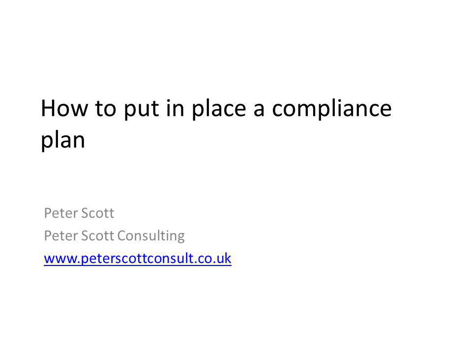 How to put in place a compliance plan Peter Scott Peter Scott Consulting www.peterscottconsult.co.uk