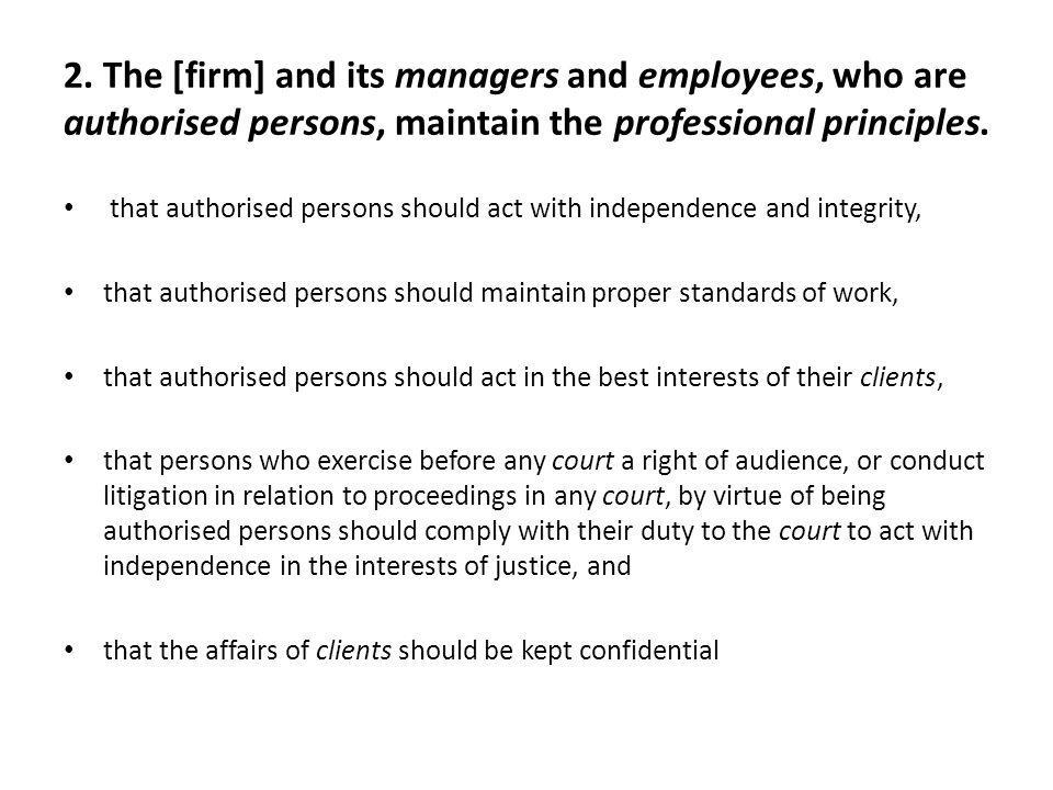 2. The [firm] and its managers and employees, who are authorised persons, maintain the professional principles. that authorised persons should act wit