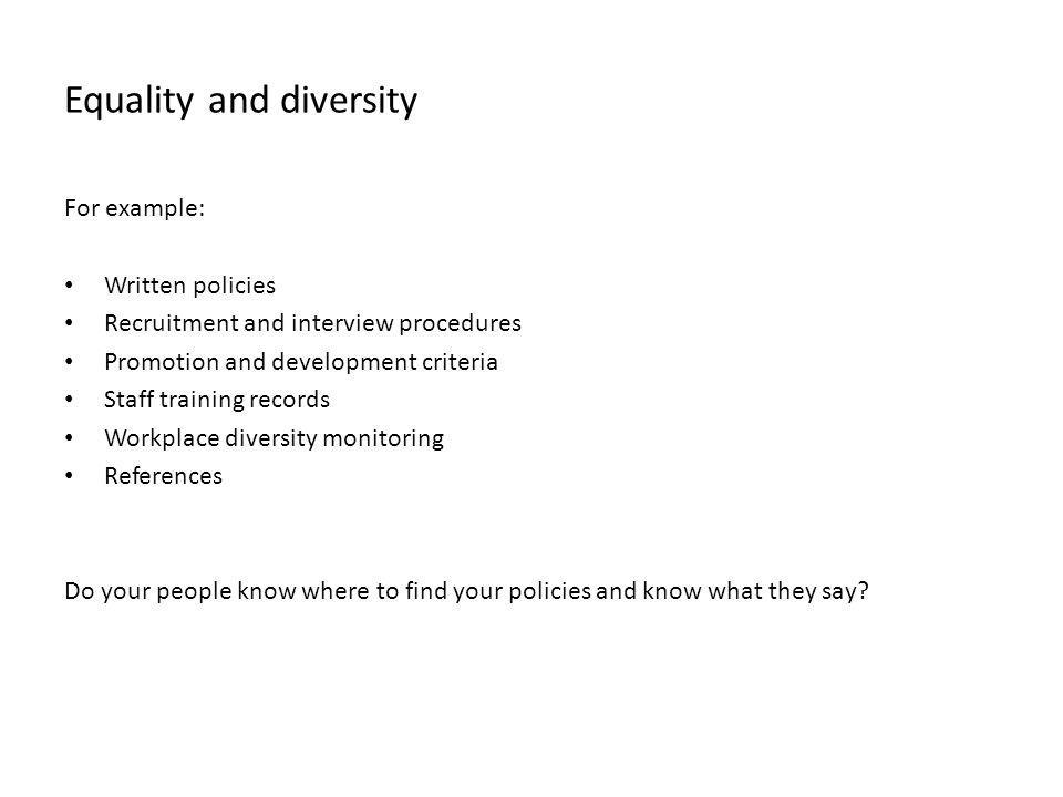 Equality and diversity For example: Written policies Recruitment and interview procedures Promotion and development criteria Staff training records Wo