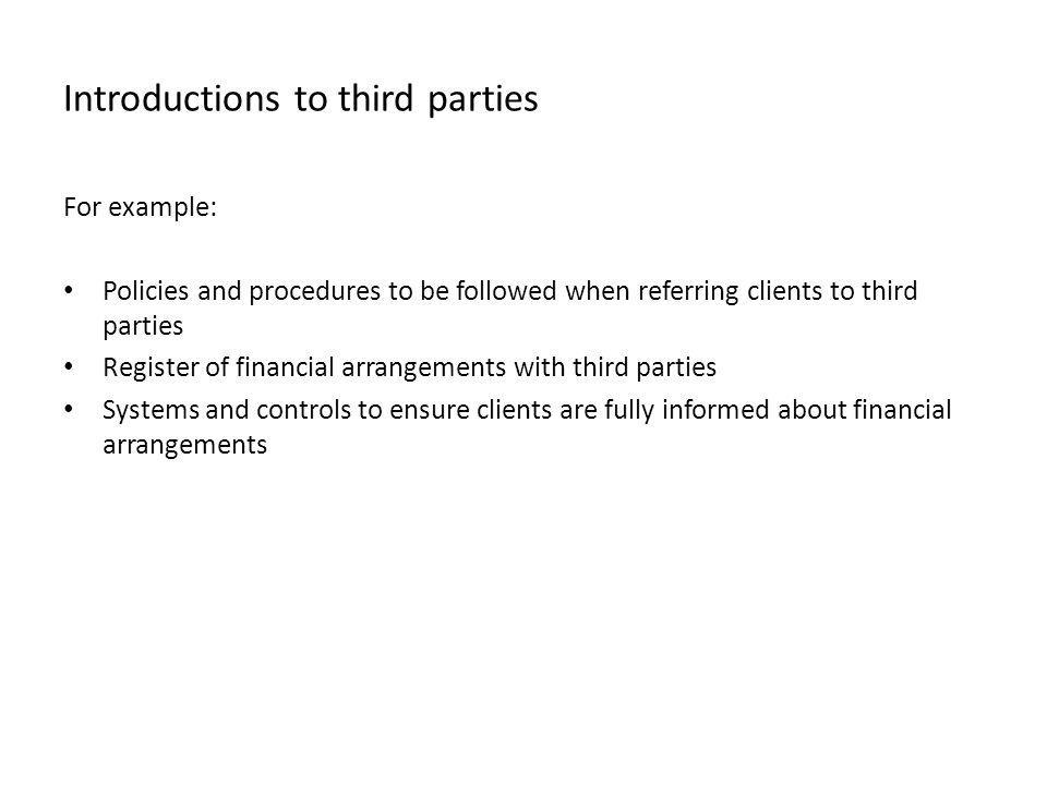 Introductions to third parties For example: Policies and procedures to be followed when referring clients to third parties Register of financial arran