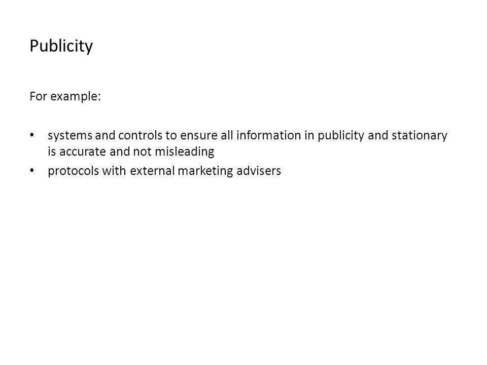 Publicity For example: systems and controls to ensure all information in publicity and stationary is accurate and not misleading protocols with extern