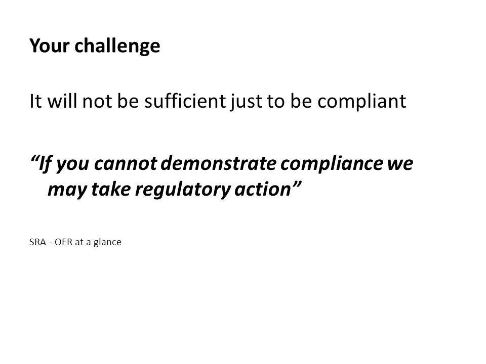 Your challenge It will not be sufficient just to be compliant If you cannot demonstrate compliance we may take regulatory action SRA - OFR at a glance