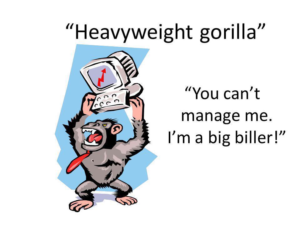 Heavyweight gorilla You cant manage me. Im a big biller!
