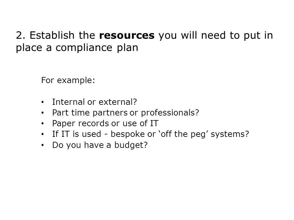2. Establish the resources you will need to put in place a compliance plan For example: Internal or external? Part time partners or professionals? Pap