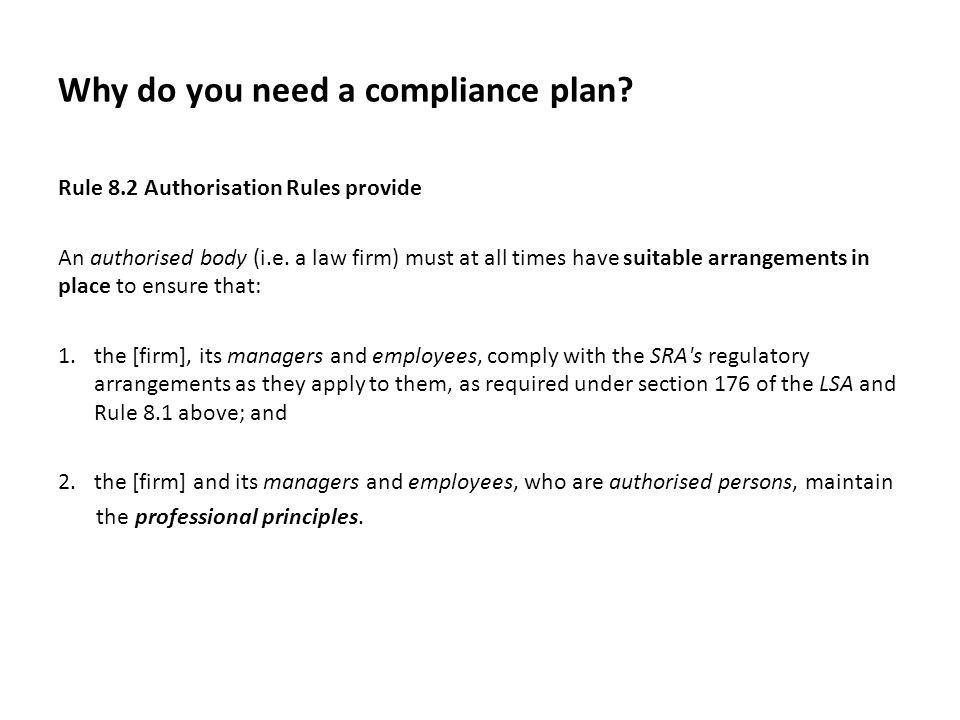Why do you need a compliance plan? Rule 8.2 Authorisation Rules provide An authorised body (i.e. a law firm) must at all times have suitable arrangeme