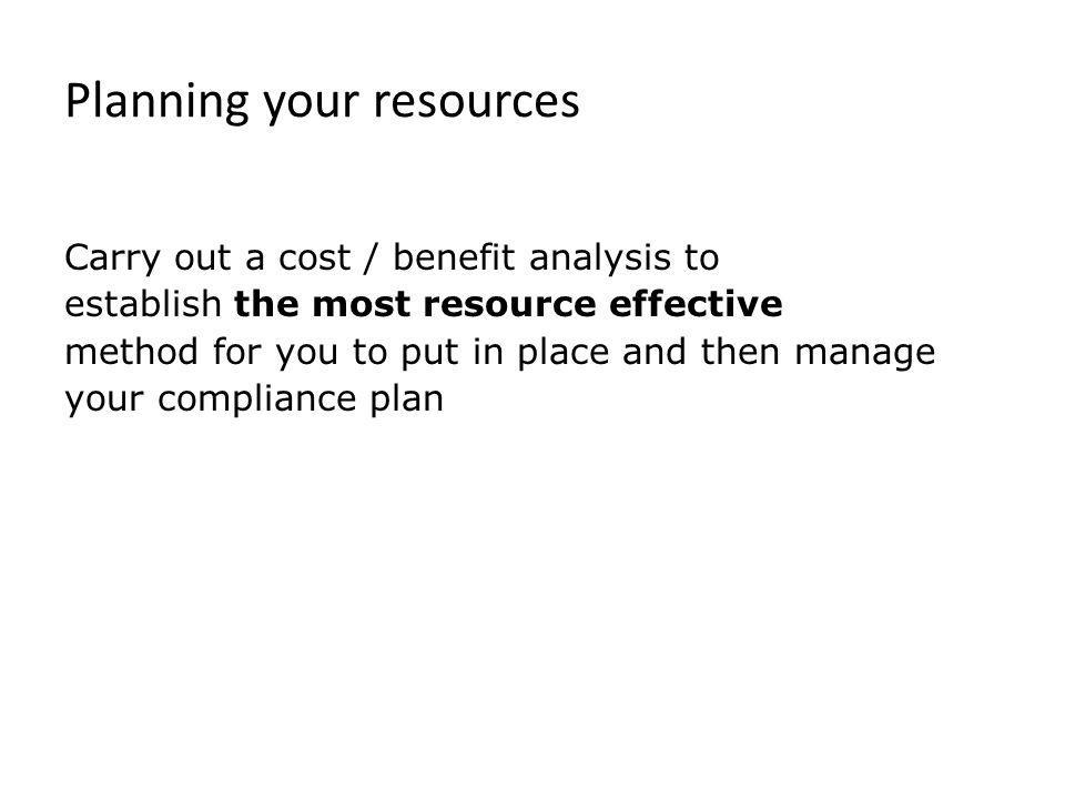 Planning your resources Carry out a cost / benefit analysis to establish the most resource effective method for you to put in place and then manage yo