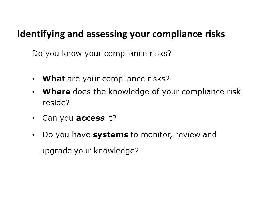 Identifying and assessing your compliance risks Do you know your compliance risks? What are your compliance risks? Where does the knowledge of your co