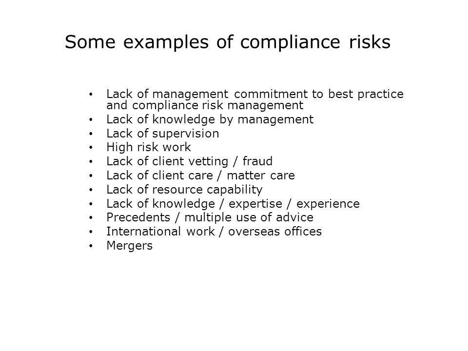 Some examples of compliance risks Lack of management commitment to best practice and compliance risk management Lack of knowledge by management Lack o