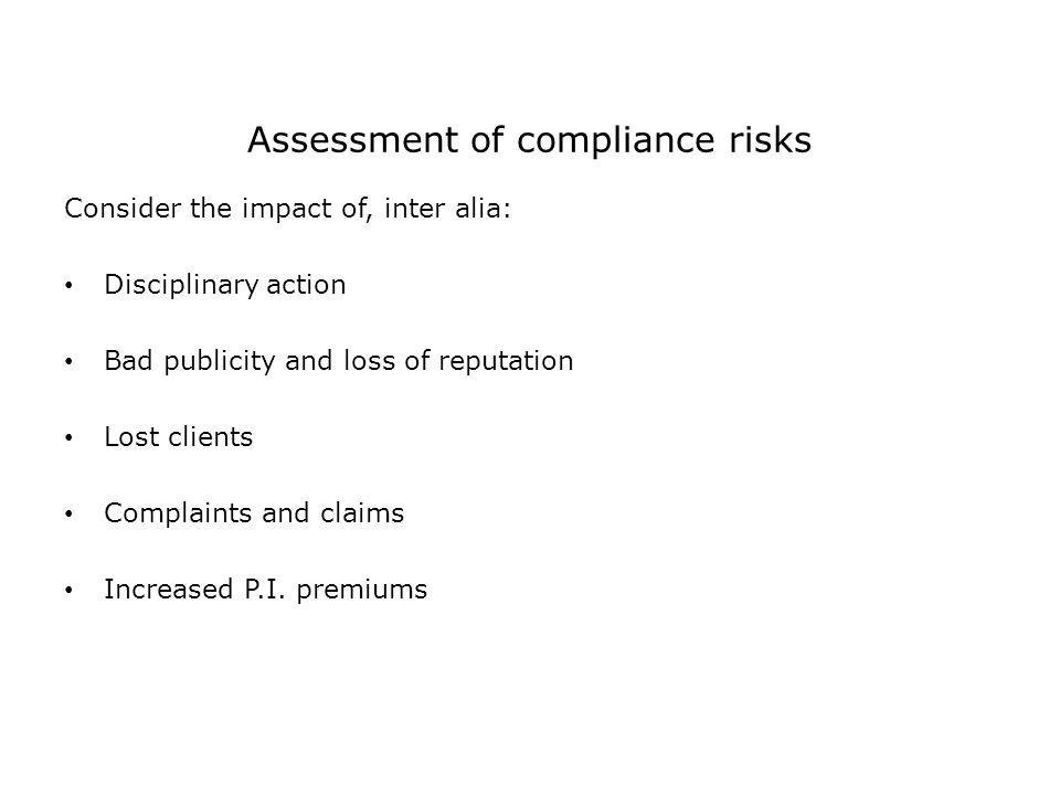 Assessment of compliance risks Consider the impact of, inter alia: Disciplinary action Bad publicity and loss of reputation Lost clients Complaints an