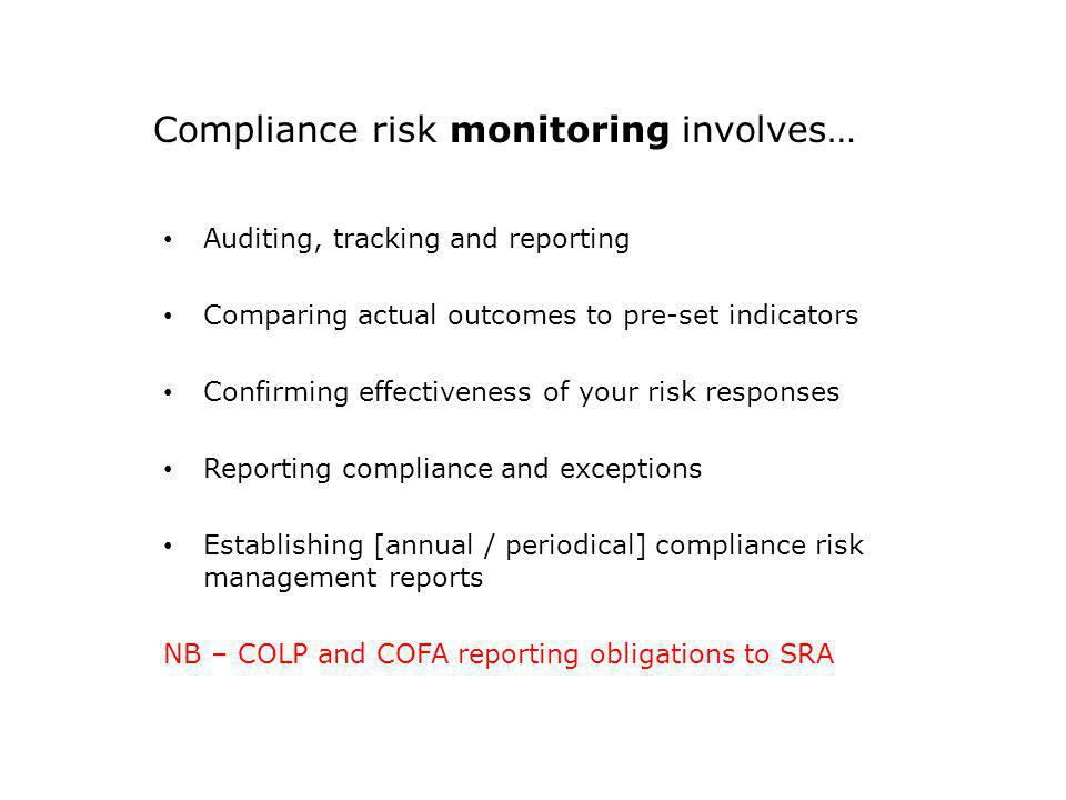 Compliance risk monitoring involves… Auditing, tracking and reporting Comparing actual outcomes to pre-set indicators Confirming effectiveness of your