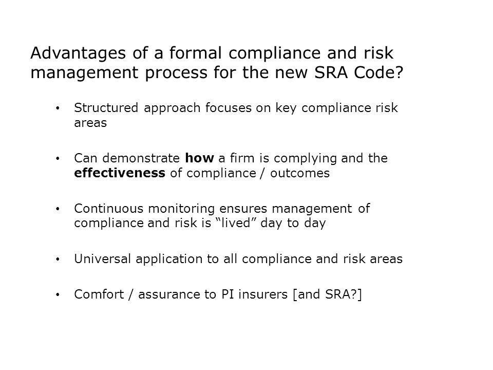 Advantages of a formal compliance and risk management process for the new SRA Code? Structured approach focuses on key compliance risk areas Can demon