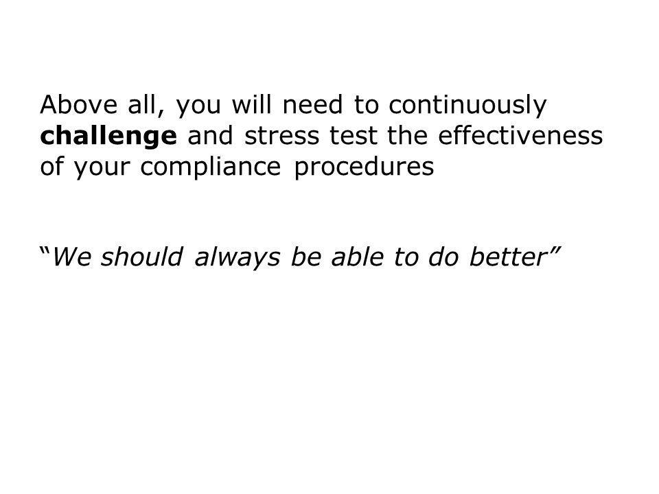 Above all, you will need to continuously challenge and stress test the effectiveness of your compliance proceduresWe should always be able to do bette