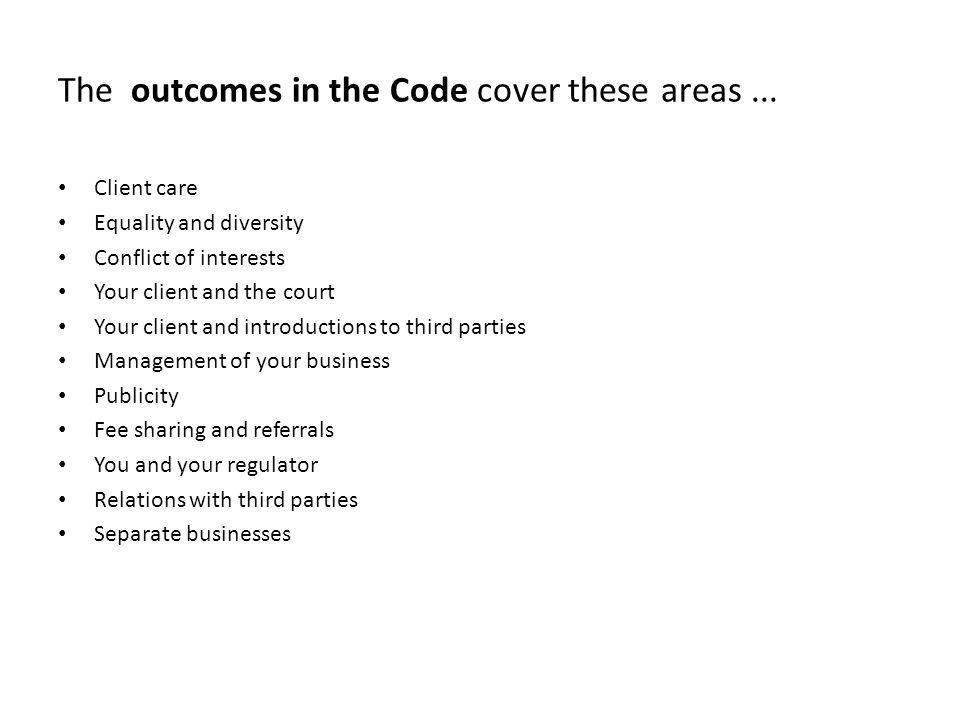 The outcomes in the Code cover these areas... Client care Equality and diversity Conflict of interests Your client and the court Your client and intro