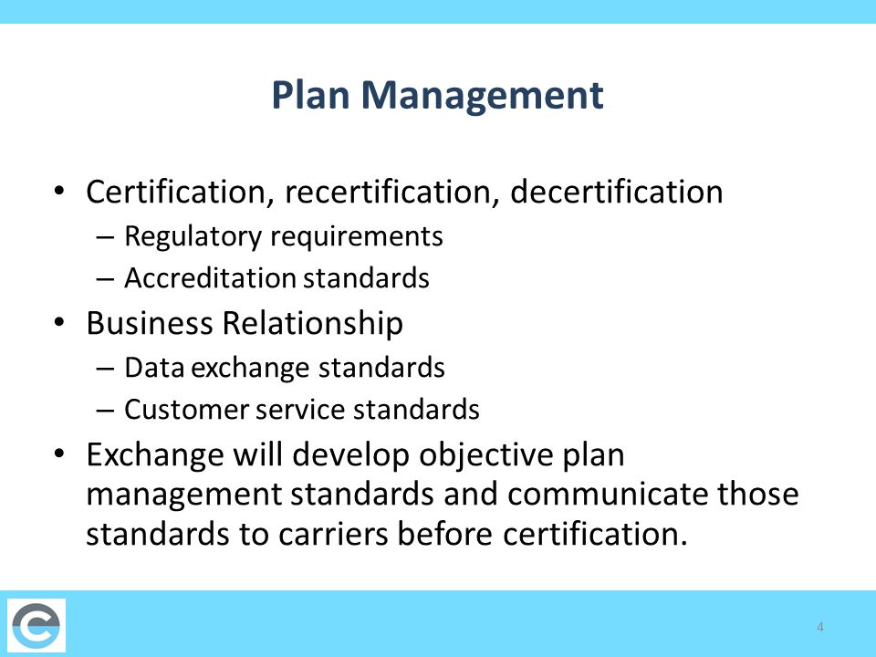 Plan Management Certification, recertification, decertification – Regulatory requirements – Accreditation standards Business Relationship – Data exchange standards – Customer service standards Exchange will develop objective plan management standards and communicate those standards to carriers before certification.