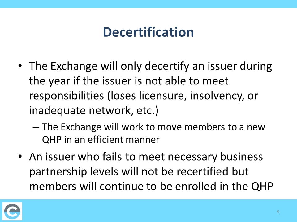 Decertification The Exchange will only decertify an issuer during the year if the issuer is not able to meet responsibilities (loses licensure, insolvency, or inadequate network, etc.) – The Exchange will work to move members to a new QHP in an efficient manner An issuer who fails to meet necessary business partnership levels will not be recertified but members will continue to be enrolled in the QHP 9