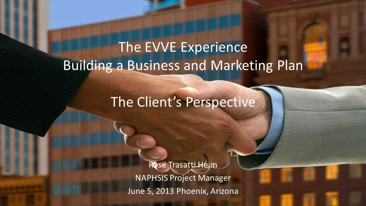 The EVVE Experience Building a Business and Marketing Plan The Clients Perspective Rose Trasatti Heim NAPHSIS Project Manager June 5, 2013 Phoenix, Arizona