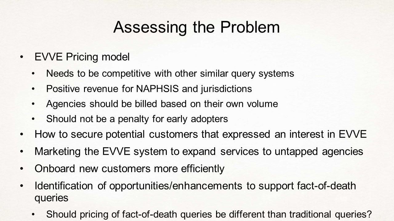 Assessing the Problem EVVE Pricing model Needs to be competitive with other similar query systems Positive revenue for NAPHSIS and jurisdictions Agencies should be billed based on their own volume Should not be a penalty for early adopters How to secure potential customers that expressed an interest in EVVE Marketing the EVVE system to expand services to untapped agencies Onboard new customers more efficiently Identification of opportunities/enhancements to support fact-of-death queries Should pricing of fact-of-death queries be different than traditional queries