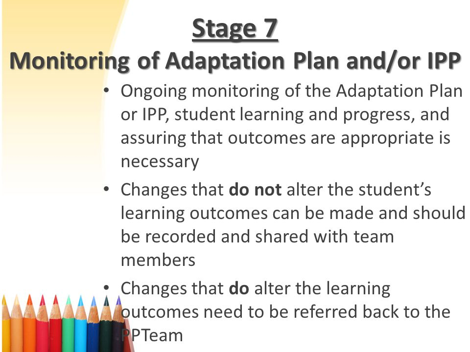 Stage 7 Monitoring of Adaptation Plan and/or IPP Ongoing monitoring of the Adaptation Plan or IPP, student learning and progress, and assuring that outcomes are appropriate is necessary Changes that do not alter the students learning outcomes can be made and should be recorded and shared with team members Changes that do alter the learning outcomes need to be referred back to the PPTeam