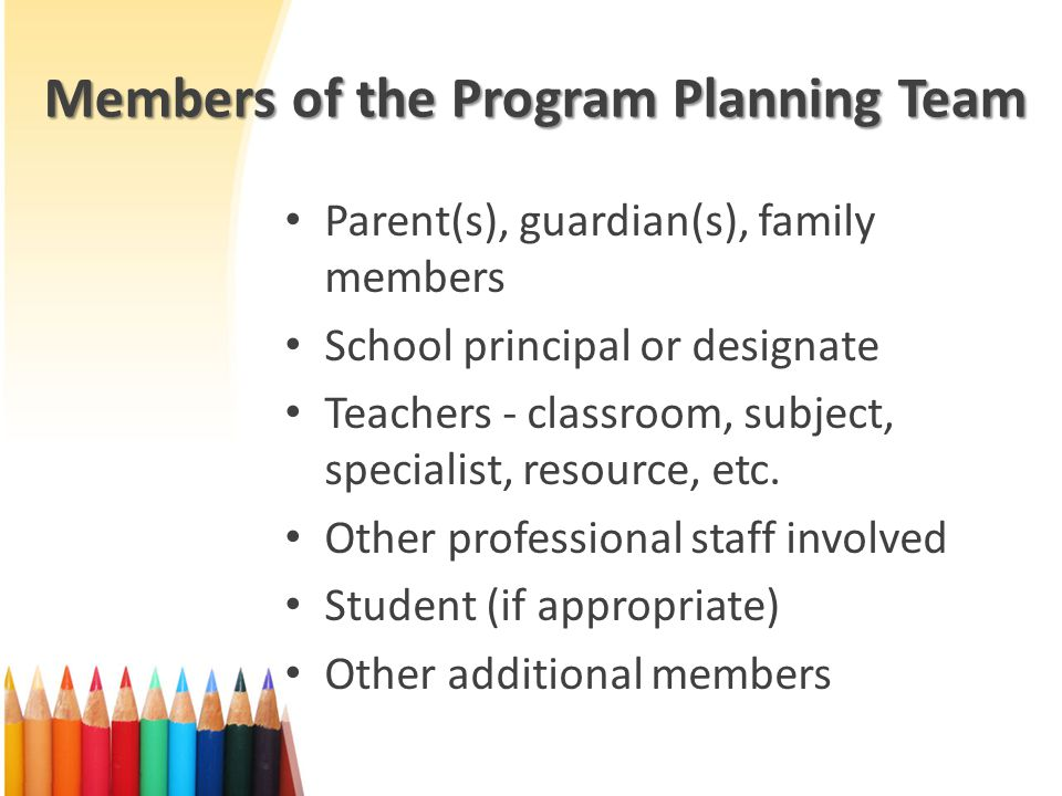 Members of the Program Planning Team Parent(s), guardian(s), family members School principal or designate Teachers - classroom, subject, specialist, resource, etc.