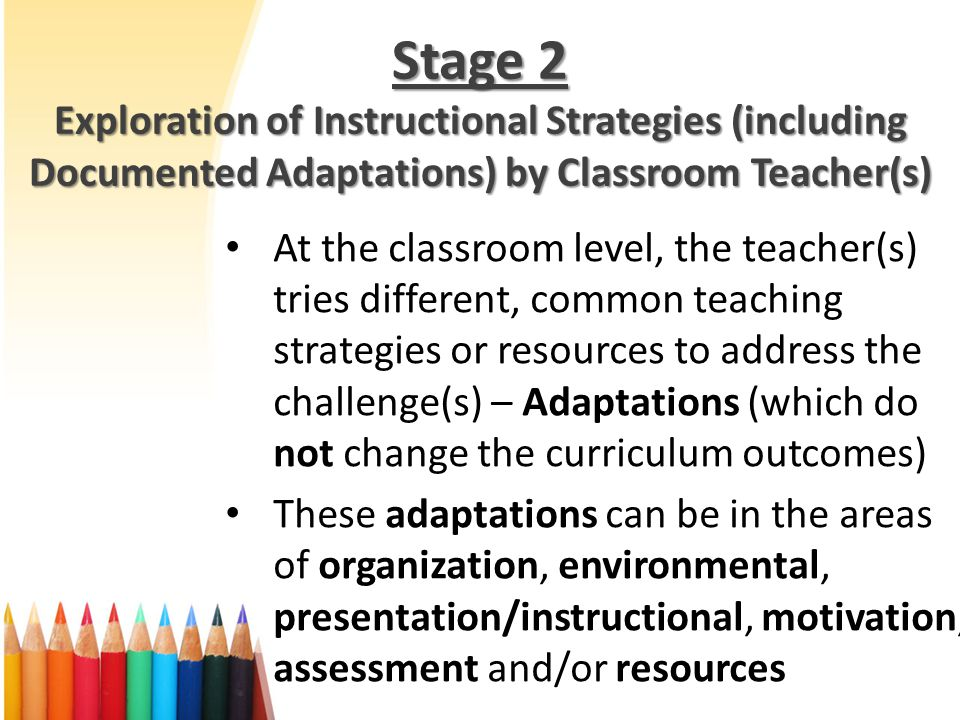 Stage 2 Exploration of Instructional Strategies (including Documented Adaptations) by Classroom Teacher(s) At the classroom level, the teacher(s) tries different, common teaching strategies or resources to address the challenge(s) – Adaptations (which do not change the curriculum outcomes) These adaptations can be in the areas of organization, environmental, presentation/instructional, motivation, assessment and/or resources