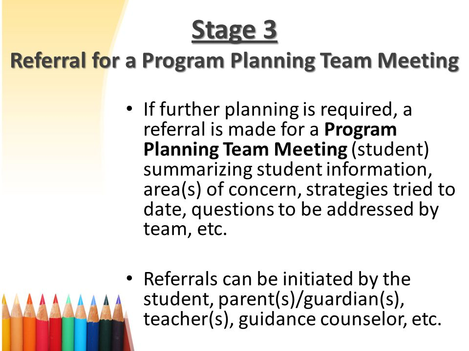 Stage 3 Referral for a Program Planning Team Meeting If further planning is required, a referral is made for a Program Planning Team Meeting (student) summarizing student information, area(s) of concern, strategies tried to date, questions to be addressed by team, etc.