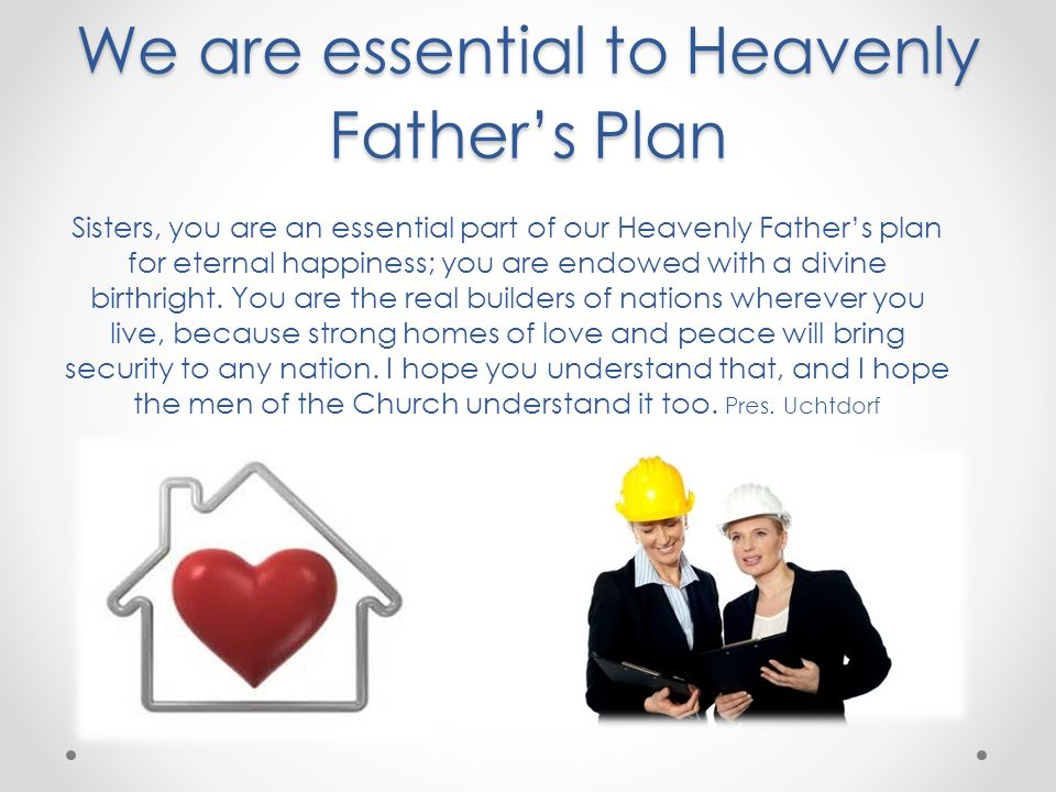 We are essential to Heavenly Fathers Plan Sisters, you are an essential part of our Heavenly Fathers plan for eternal happiness; you are endowed with a divine birthright.