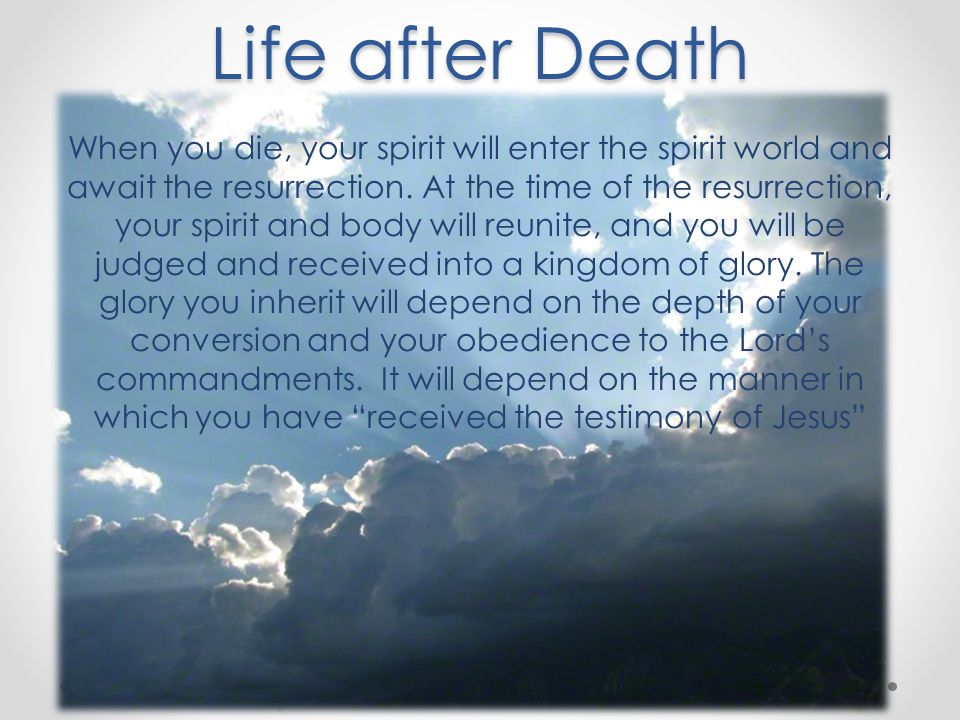 Life after Death When you die, your spirit will enter the spirit world and await the resurrection.