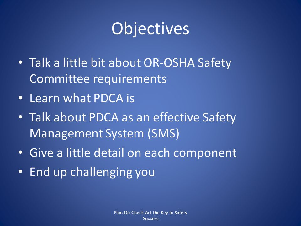 Objectives Talk a little bit about OR-OSHA Safety Committee requirements Learn what PDCA is Talk about PDCA as an effective Safety Management System (