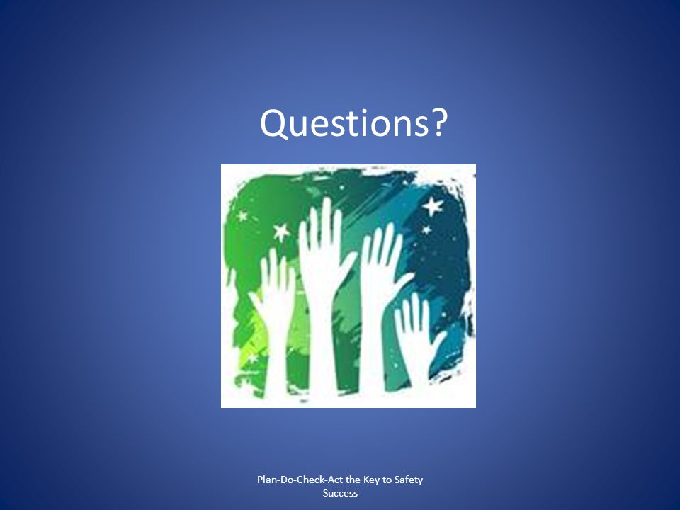 Questions? Plan-Do-Check-Act the Key to Safety Success