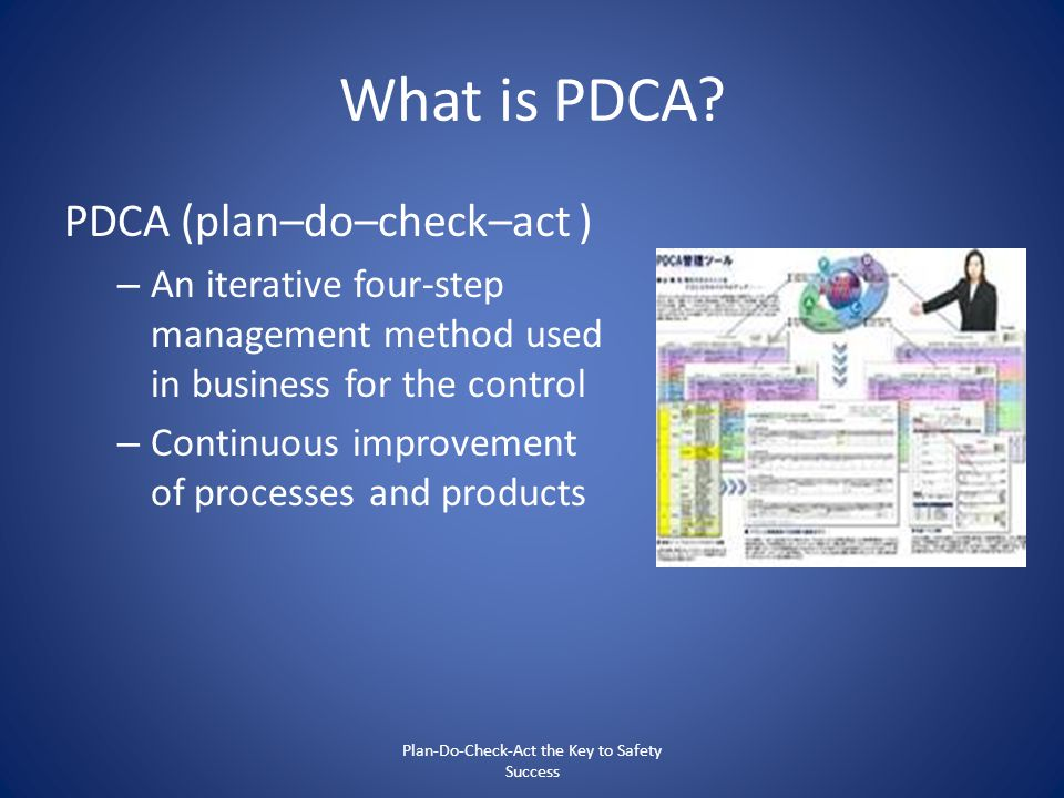 What is PDCA? PDCA (plan–do–check–act ) – An iterative four-step management method used in business for the control – Continuous improvement of proces