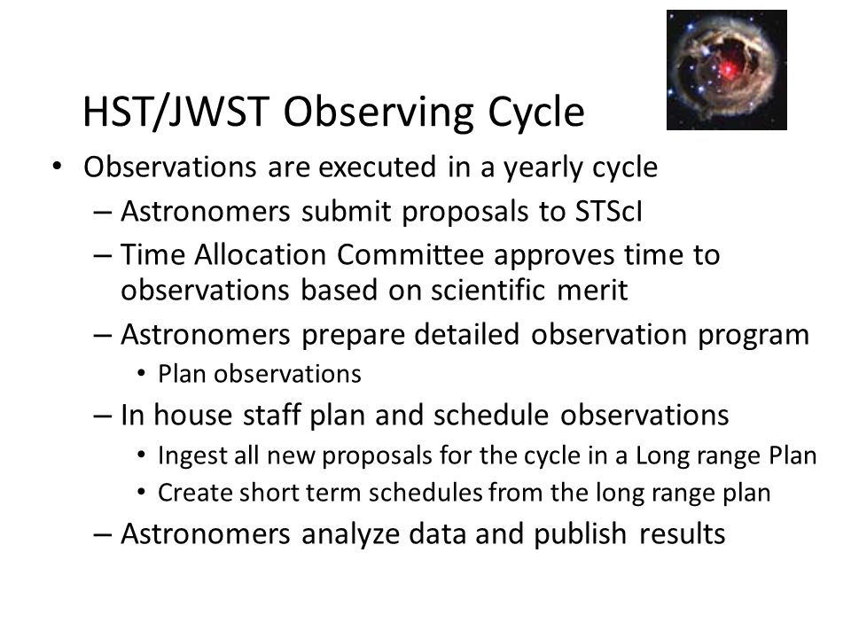 HST/JWST Observing Cycle Observations are executed in a yearly cycle – Astronomers submit proposals to STScI – Time Allocation Committee approves time to observations based on scientific merit – Astronomers prepare detailed observation program Plan observations – In house staff plan and schedule observations Ingest all new proposals for the cycle in a Long range Plan Create short term schedules from the long range plan – Astronomers analyze data and publish results