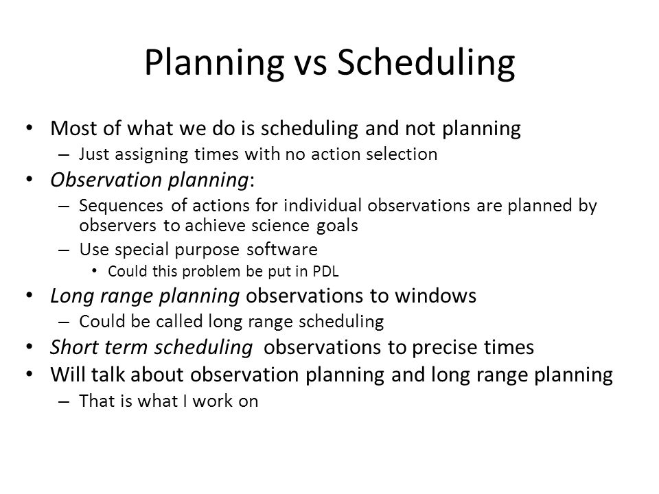 Planning vs Scheduling Most of what we do is scheduling and not planning – Just assigning times with no action selection Observation planning: – Sequences of actions for individual observations are planned by observers to achieve science goals – Use special purpose software Could this problem be put in PDL Long range planning observations to windows – Could be called long range scheduling Short term scheduling observations to precise times Will talk about observation planning and long range planning – That is what I work on