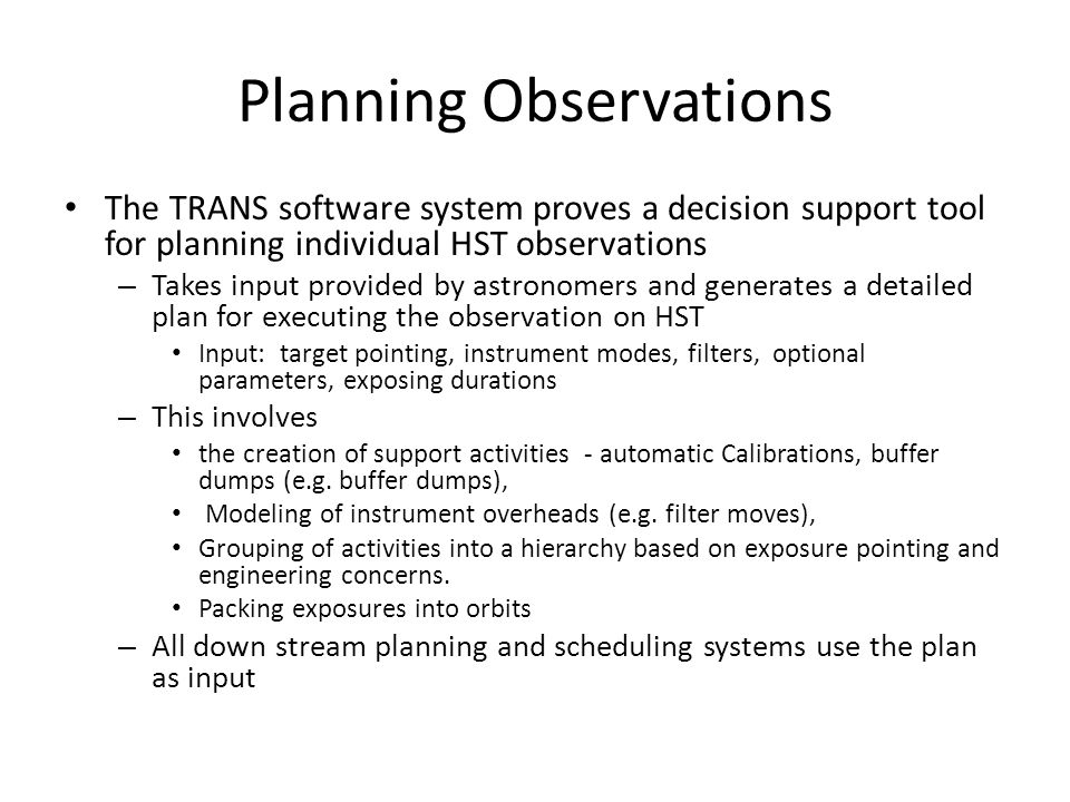 Planning Observations The TRANS software system proves a decision support tool for planning individual HST observations – Takes input provided by astronomers and generates a detailed plan for executing the observation on HST Input: target pointing, instrument modes, filters, optional parameters, exposing durations – This involves the creation of support activities - automatic Calibrations, buffer dumps (e.g.