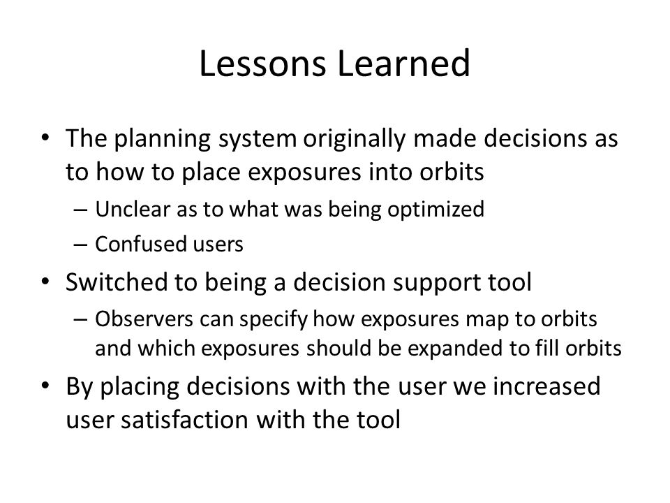 Lessons Learned The planning system originally made decisions as to how to place exposures into orbits – Unclear as to what was being optimized – Confused users Switched to being a decision support tool – Observers can specify how exposures map to orbits and which exposures should be expanded to fill orbits By placing decisions with the user we increased user satisfaction with the tool