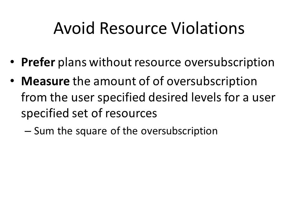 Avoid Resource Violations Prefer plans without resource oversubscription Measure the amount of of oversubscription from the user specified desired levels for a user specified set of resources – Sum the square of the oversubscription