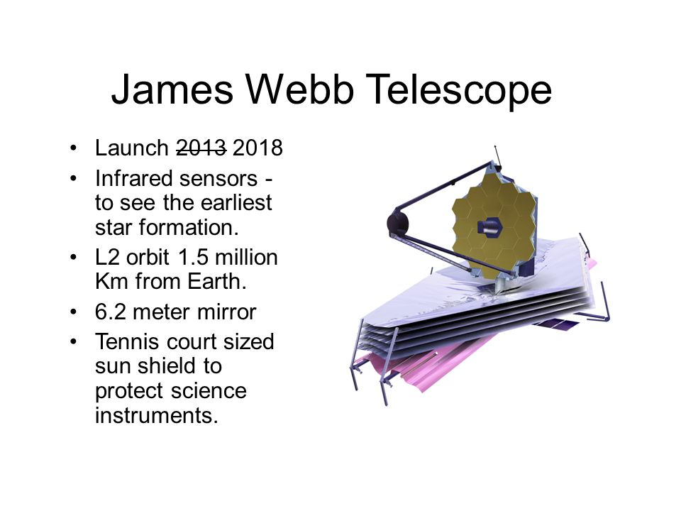 James Webb Telescope Launch 2013 2018 Infrared sensors - to see the earliest star formation.