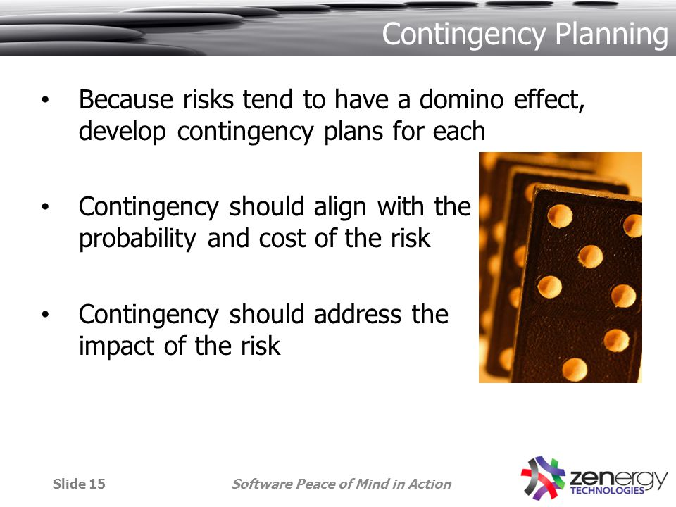 Contingency Planning Because risks tend to have a domino effect, develop contingency plans for each Contingency should align with the probability and cost of the risk Contingency should address the impact of the risk Software Peace of Mind in ActionSlide 15