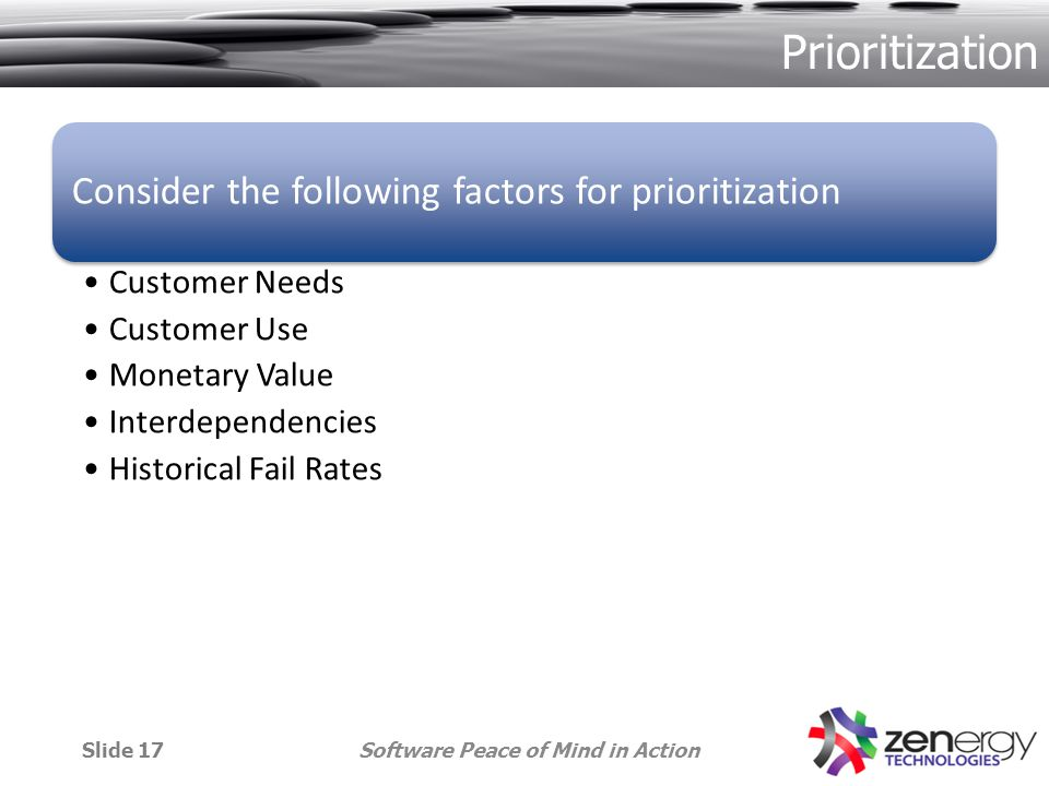 Prioritization Consider the following factors for prioritization Customer Needs Customer Use Monetary Value Interdependencies Historical Fail Rates Software Peace of Mind in ActionSlide 17