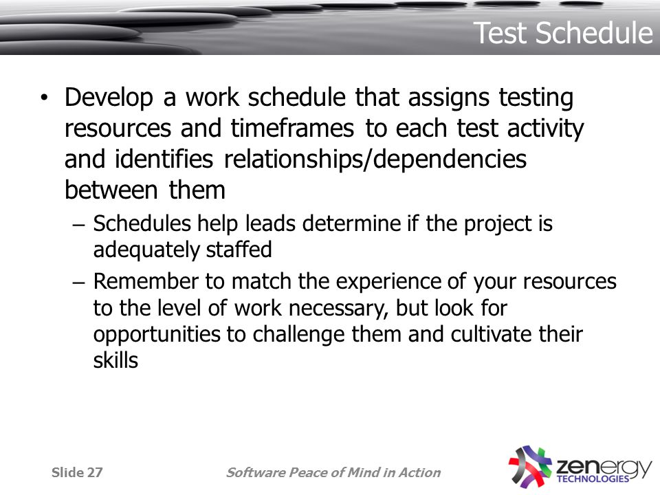 Test Schedule Develop a work schedule that assigns testing resources and timeframes to each test activity and identifies relationships/dependencies between them – Schedules help leads determine if the project is adequately staffed – Remember to match the experience of your resources to the level of work necessary, but look for opportunities to challenge them and cultivate their skills Software Peace of Mind in ActionSlide 27