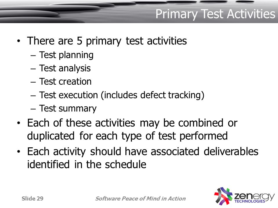 Primary Test Activities There are 5 primary test activities – Test planning – Test analysis – Test creation – Test execution (includes defect tracking) – Test summary Each of these activities may be combined or duplicated for each type of test performed Each activity should have associated deliverables identified in the schedule Software Peace of Mind in ActionSlide 29