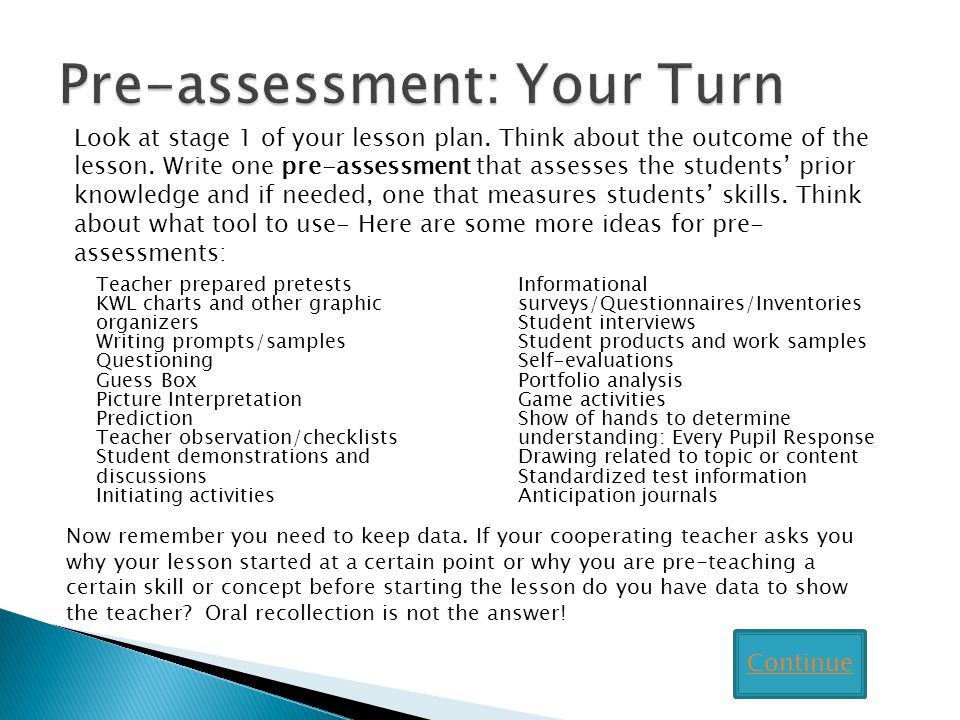 Teacher prepared pretests KWL charts and other graphic organizers Writing prompts/samples Questioning Guess Box Picture Interpretation Prediction Teacher observation/checklists Student demonstrations and discussions Initiating activities Informational surveys/Questionnaires/Inventories Student interviews Student products and work samples Self-evaluations Portfolio analysis Game activities Show of hands to determine understanding: Every Pupil Response Drawing related to topic or content Standardized test information Anticipation journals Look at stage 1 of your lesson plan.