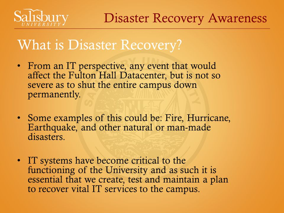 Disaster Recovery Awareness From an IT perspective, any event that would affect the Fulton Hall Datacenter, but is not so severe as to shut the entire campus down permanently.