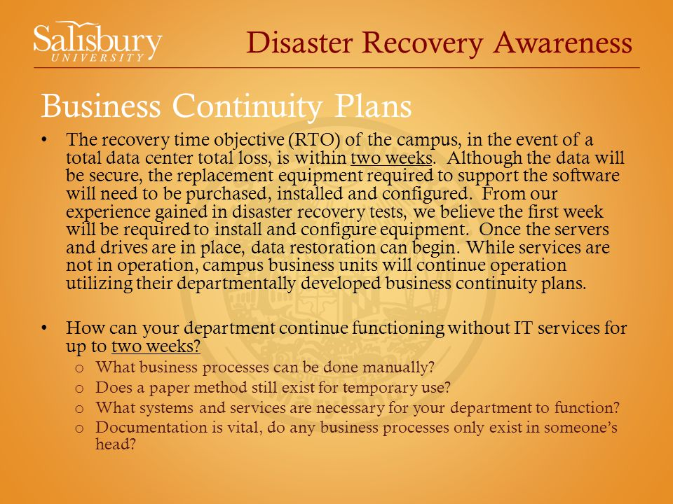 Disaster Recovery Awareness The recovery time objective (RTO) of the campus, in the event of a total data center total loss, is within two weeks.