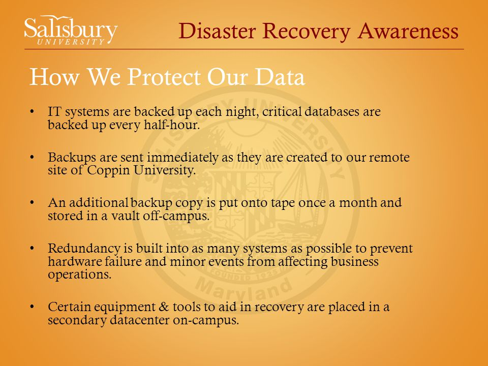 Disaster Recovery Awareness IT systems are backed up each night, critical databases are backed up every half-hour. Backups are sent immediately as the